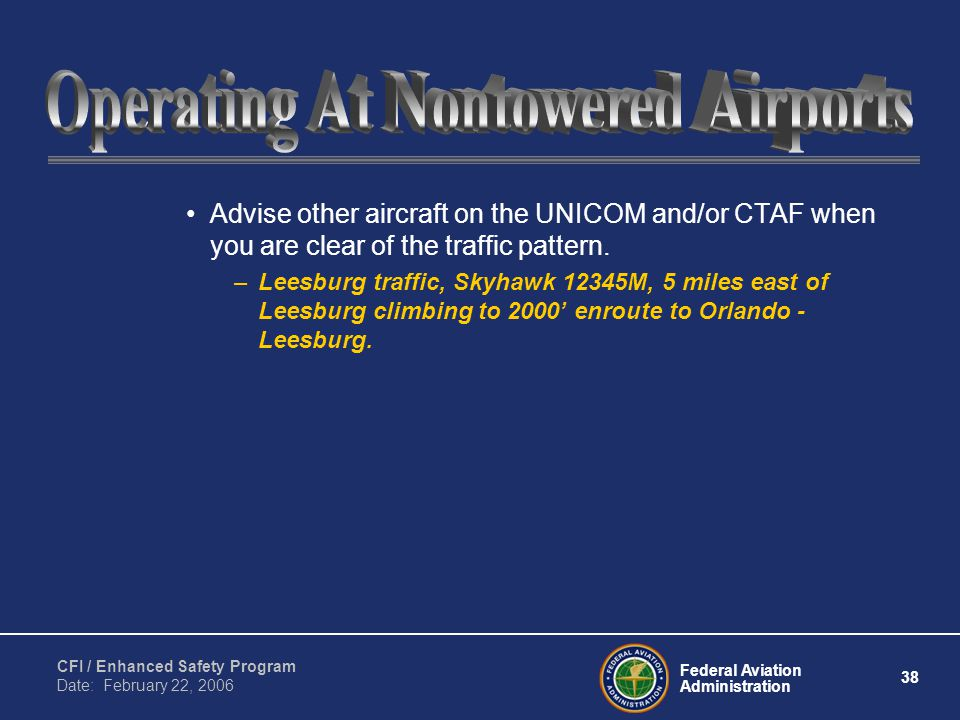 Federal Aviation Administration 38 CFI / Enhanced Safety Program Date: February 22, 2006 Advise other aircraft on the UNICOM and/or CTAF when you are clear of the traffic pattern.