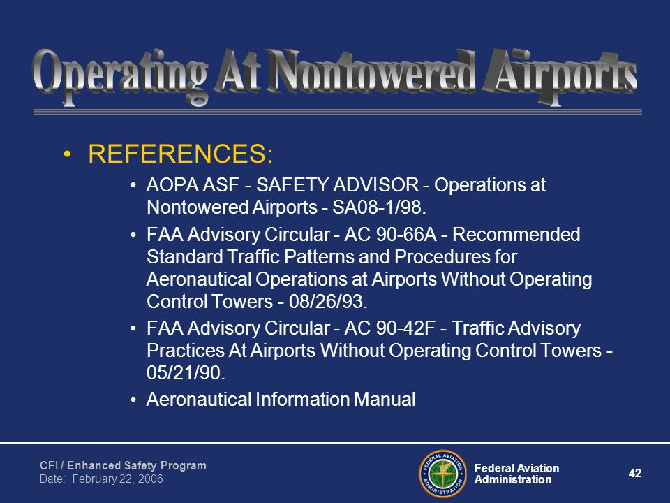 Federal Aviation Administration 42 CFI / Enhanced Safety Program Date: February 22, 2006 REFERENCES: AOPA ASF - SAFETY ADVISOR - Operations at Nontowered Airports - SA08-1/98.