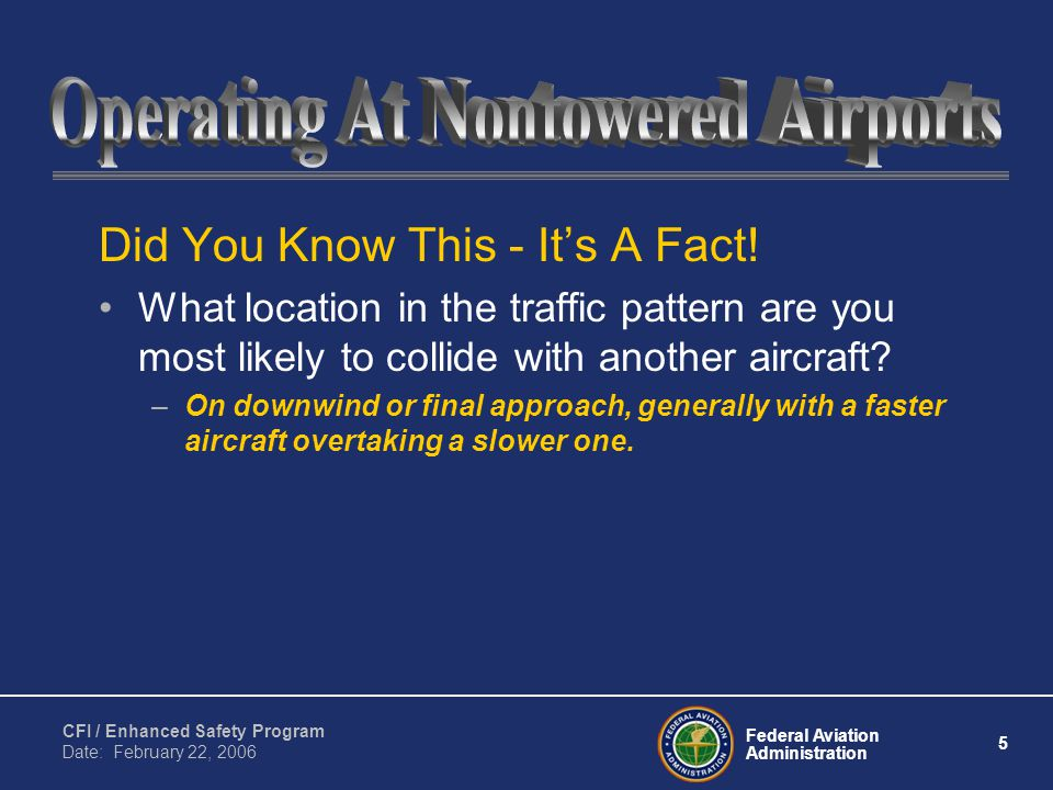 Federal Aviation Administration 5 CFI / Enhanced Safety Program Date: February 22, 2006 Did You Know This - It's A Fact.