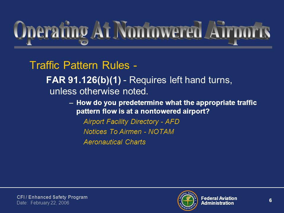 Federal Aviation Administration 6 CFI / Enhanced Safety Program Date: February 22, 2006 Traffic Pattern Rules - FAR 91.126(b)(1) - Requires left hand turns, unless otherwise noted.