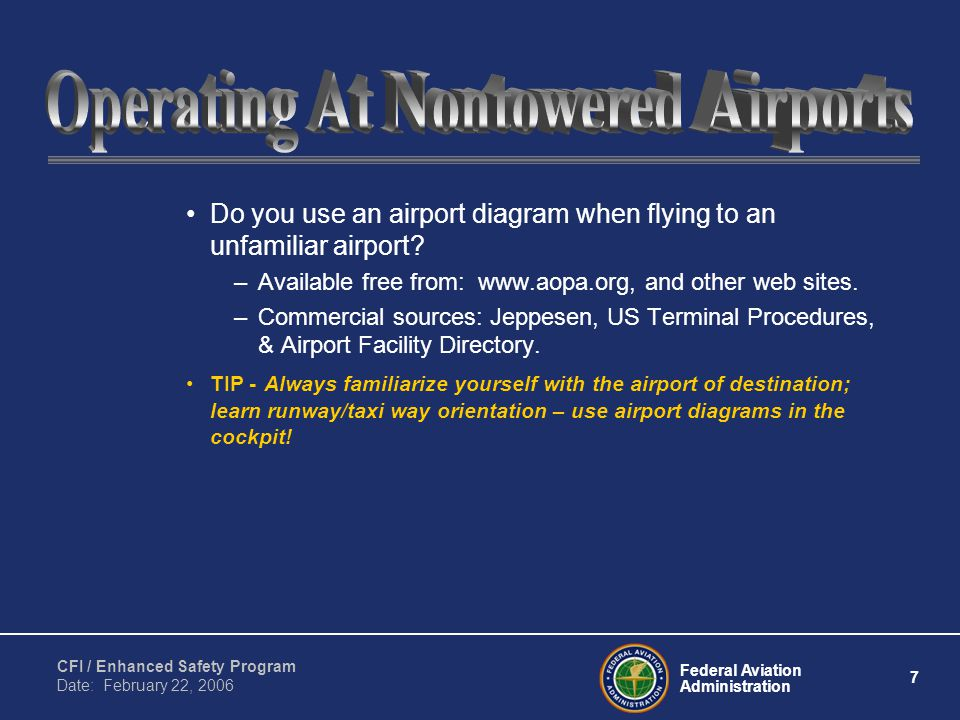 Federal Aviation Administration 7 CFI / Enhanced Safety Program Date: February 22, 2006 Do you use an airport diagram when flying to an unfamiliar air