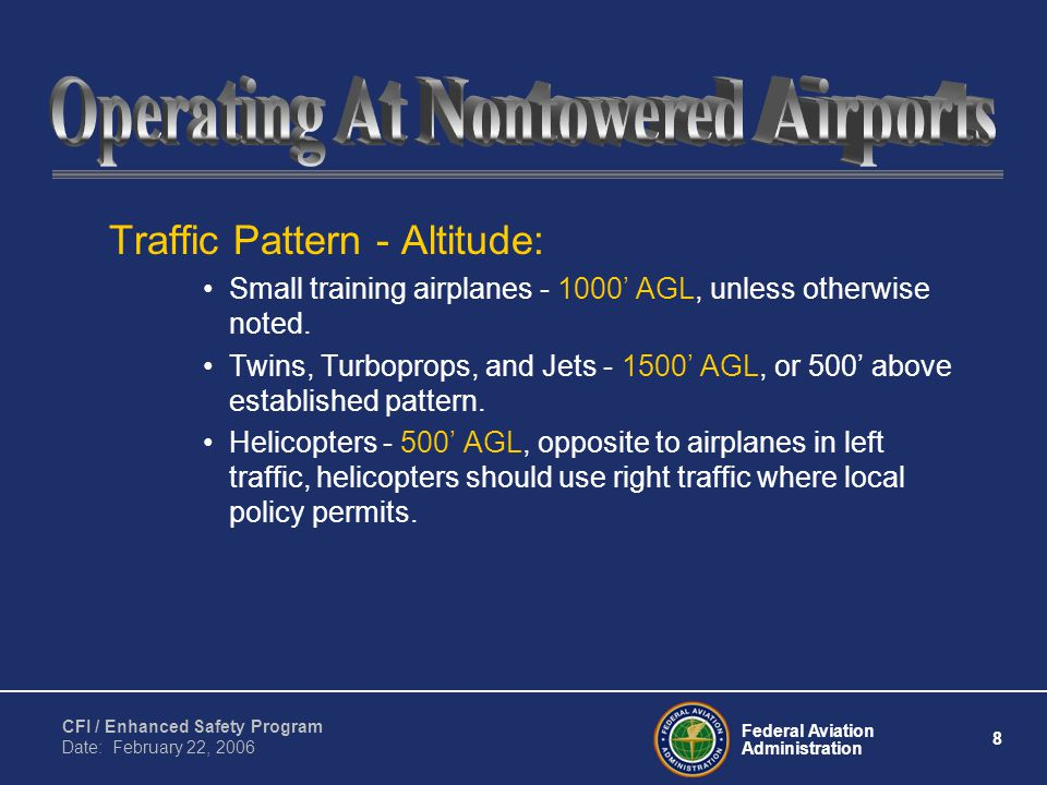 Federal Aviation Administration 8 CFI / Enhanced Safety Program Date: February 22, 2006 Traffic Pattern - Altitude: Small training airplanes - 1000' AGL, unless otherwise noted.