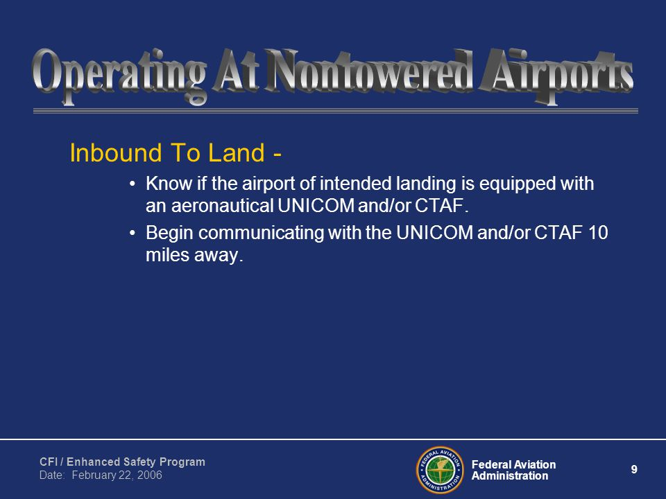 Federal Aviation Administration 9 CFI / Enhanced Safety Program Date: February 22, 2006 Inbound To Land - Know if the airport of intended landing is equipped with an aeronautical UNICOM and/or CTAF.