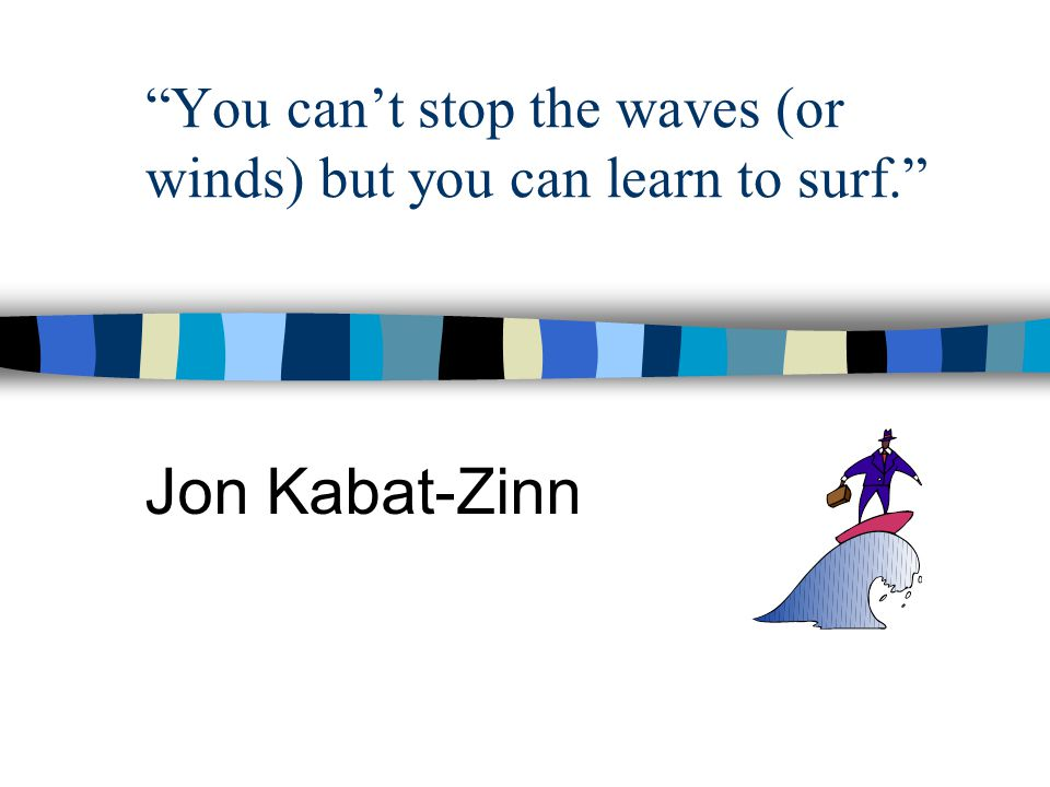 You can't stop the waves (or winds) but you can learn to surf. Jon Kabat-Zinn