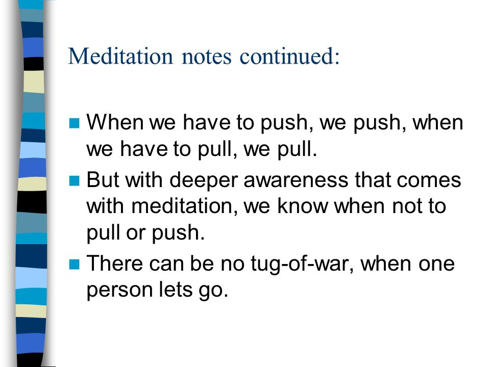 Meditation notes continued: When we have to push, we push, when we have to pull, we pull.