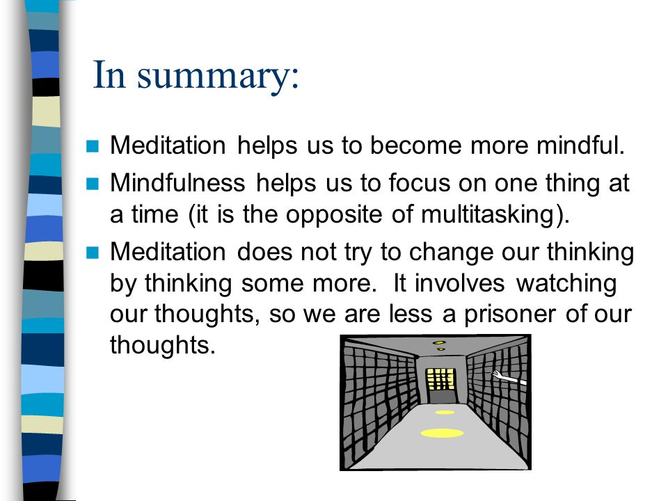 In summary: Meditation helps us to become more mindful.