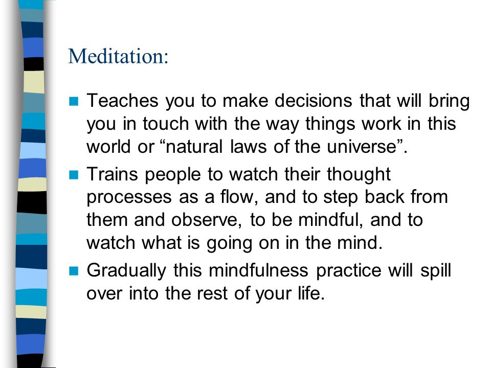 Meditation: Teaches you to make decisions that will bring you in touch with the way things work in this world or natural laws of the universe .