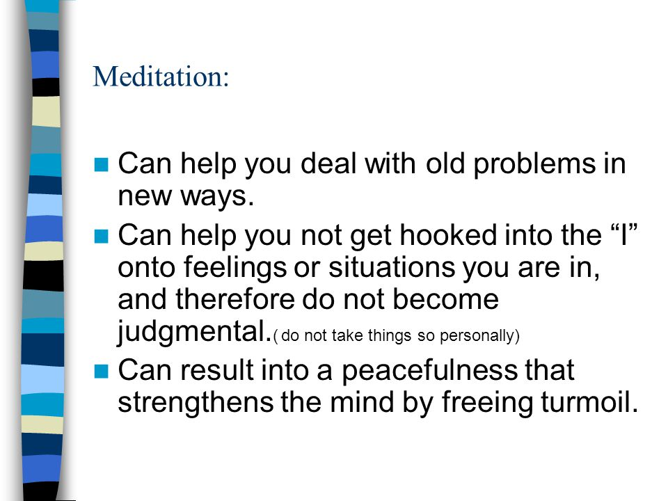 Meditation: Can help you deal with old problems in new ways.