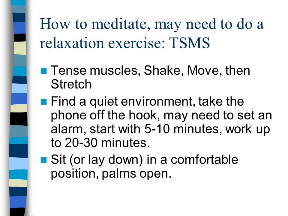 How to meditate, may need to do a relaxation exercise: TSMS Tense muscles, Shake, Move, then Stretch Find a quiet environment, take the phone off the hook, may need to set an alarm, start with 5-10 minutes, work up to 20-30 minutes.