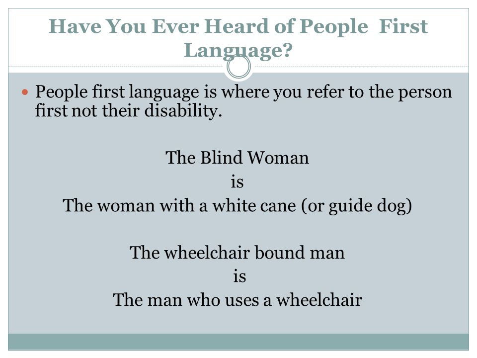 Have You Ever Heard of People First Language? People first language is where you refer to the person first not their disability. The Blind Woman is Th