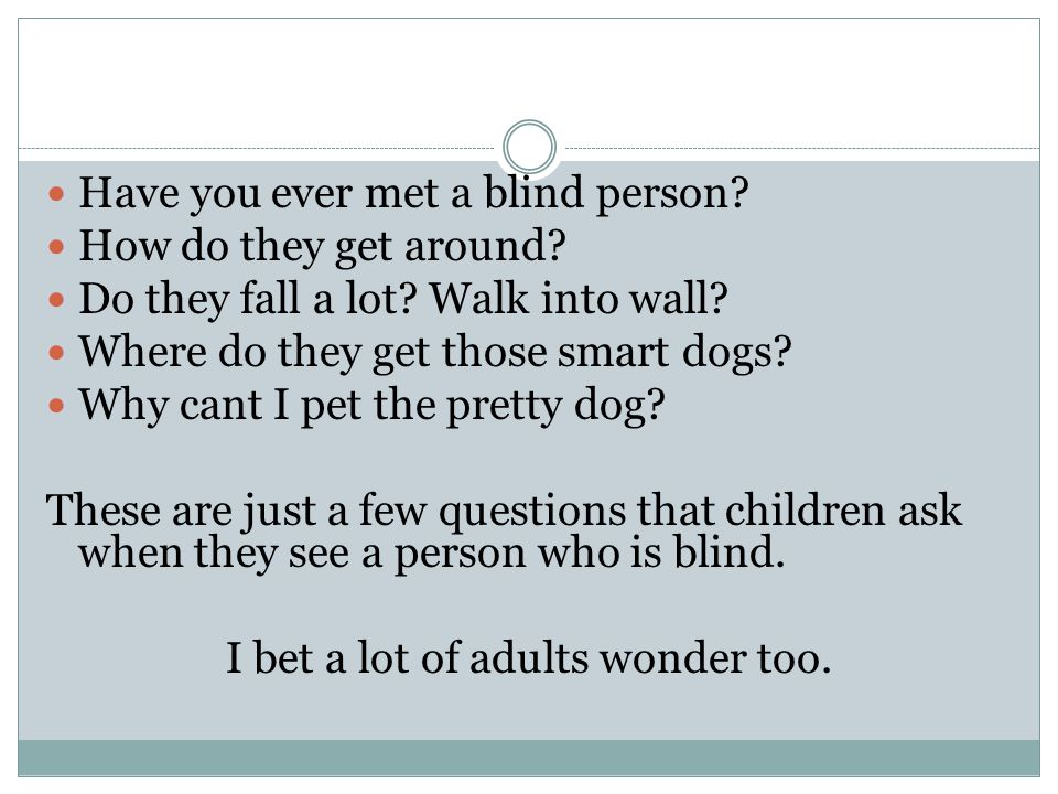 Have you ever met a blind person. How do they get around.