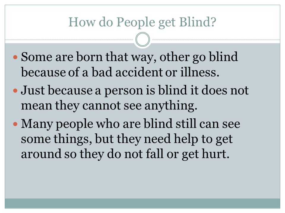 How do People get Blind? Some are born that way, other go blind because of a bad accident or illness. Just because a person is blind it does not mean
