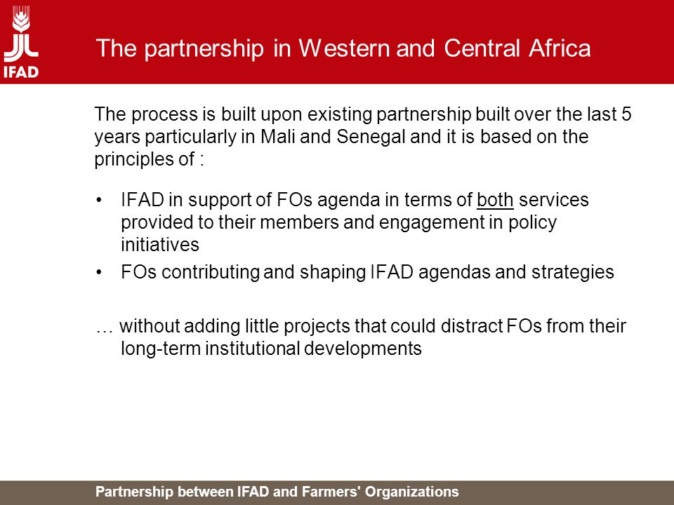 Partnership between IFAD and Farmers Organizations The partnership in Western and Central Africa IFAD in support of FOs agenda in terms of both services provided to their members and engagement in policy initiatives FOs contributing and shaping IFAD agendas and strategies … without adding little projects that could distract FOs from their long-term institutional developments The process is built upon existing partnership built over the last 5 years particularly in Mali and Senegal and it is based on the principles of :