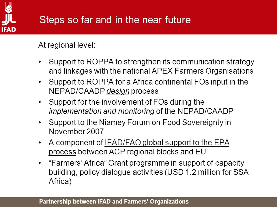 Partnership between IFAD and Farmers Organizations Steps so far and in the near future At regional level: Support to ROPPA to strengthen its communication strategy and linkages with the national APEX Farmers Organisations Support to ROPPA for a Africa continental FOs input in the NEPAD/CAADP design process Support for the involvement of FOs during the implementation and monitoring of the NEPAD/CAADP Support to the Niamey Forum on Food Sovereignty in November 2007 A component of IFAD/FAO global support to the EPA process between ACP regional blocks and EU Farmers' Africa Grant programme in support of capacity building, policy dialogue activities (USD 1.2 million for SSA Africa)