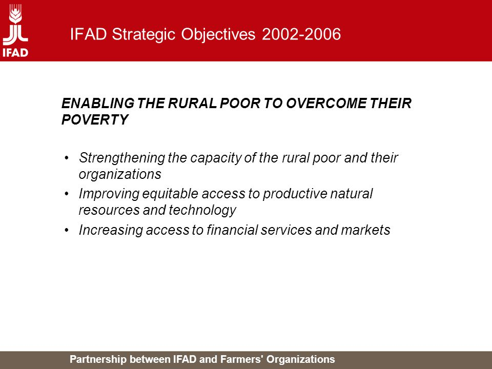 Partnership between IFAD and Farmers' Organizations IFAD Strategic Objectives 2002-2006 Strengthening the capacity of the rural poor and their organiz