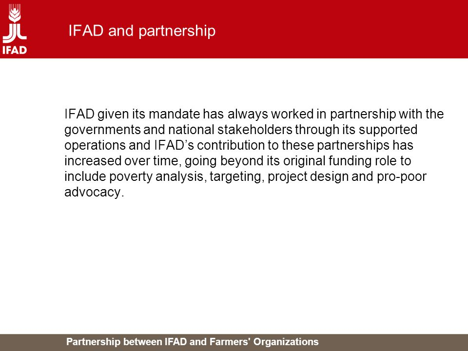 Partnership between IFAD and Farmers Organizations IFAD and partnership IFAD given its mandate has always worked in partnership with the governments and national stakeholders through its supported operations and IFAD's contribution to these partnerships has increased over time, going beyond its original funding role to include poverty analysis, targeting, project design and pro-poor advocacy.