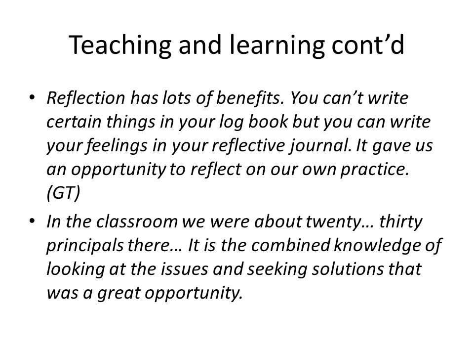 Teaching and learning cont'd Reflection has lots of benefits.