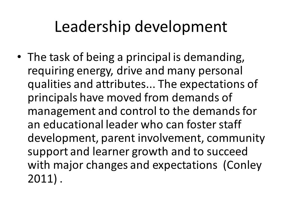 Leadership development The task of being a principal is demanding, requiring energy, drive and many personal qualities and attributes...