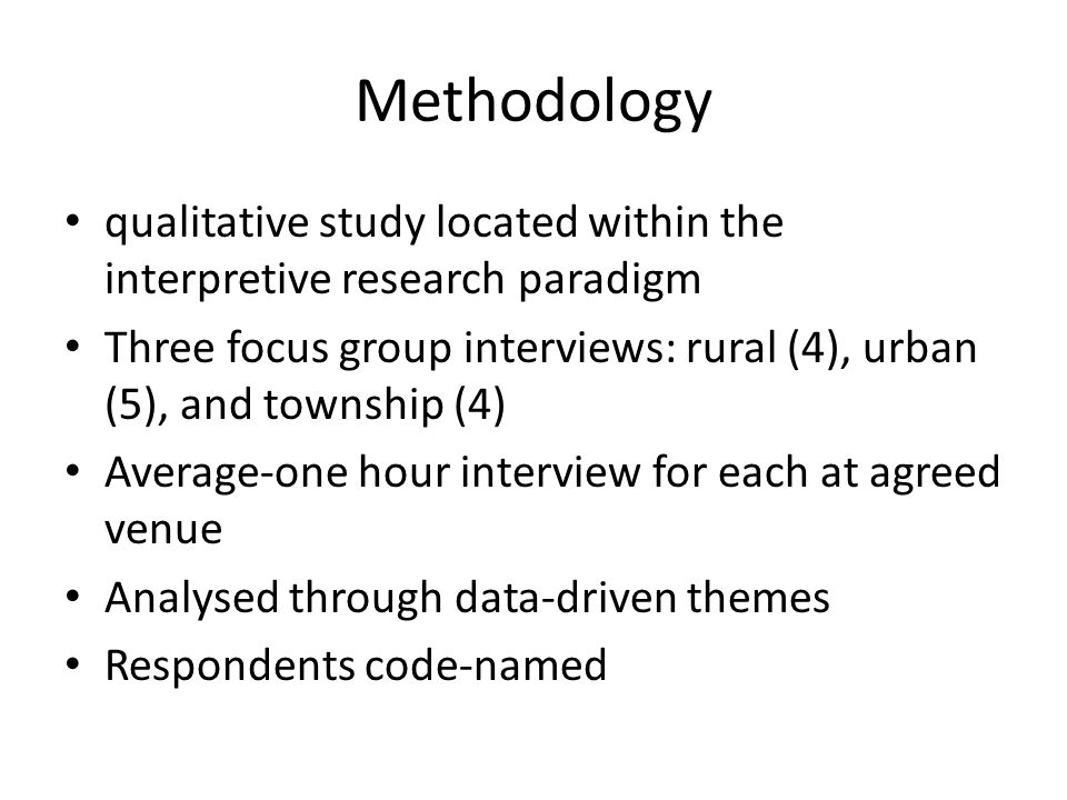Methodology qualitative study located within the interpretive research paradigm Three focus group interviews: rural (4), urban (5), and township (4) Average-one hour interview for each at agreed venue Analysed through data-driven themes Respondents code-named