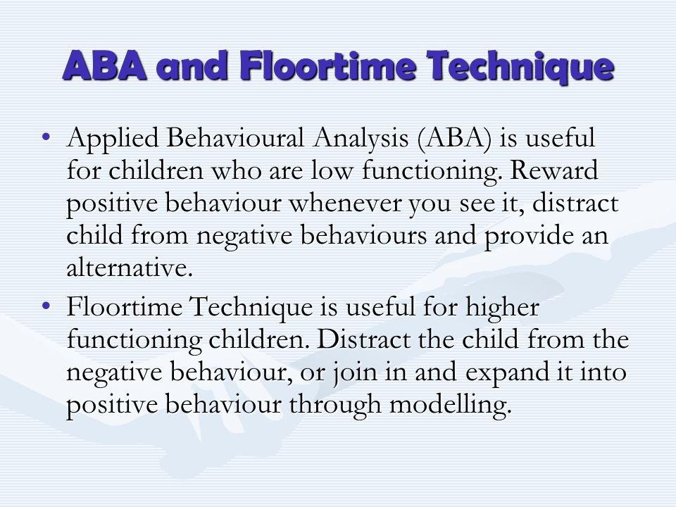 ABA and Floortime Technique Applied Behavioural Analysis (ABA) is useful for children who are low functioning. Reward positive behaviour whenever you
