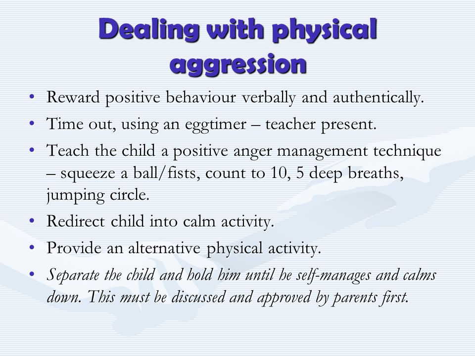 Dealing with physical aggression Reward positive behaviour verbally and authentically.Reward positive behaviour verbally and authentically. Time out,