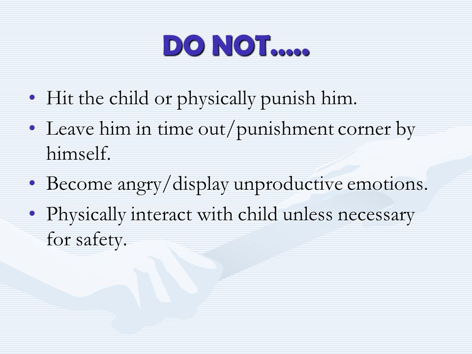DO NOT….. Hit the child or physically punish him.Hit the child or physically punish him.