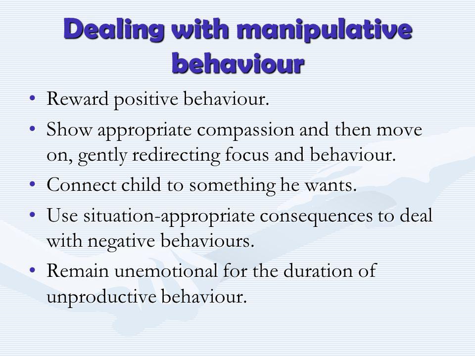Dealing with manipulative behaviour Reward positive behaviour.Reward positive behaviour.