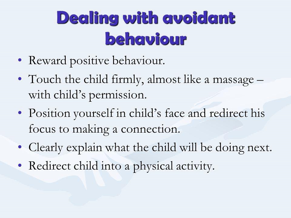 Dealing with avoidant behaviour Reward positive behaviour.Reward positive behaviour.
