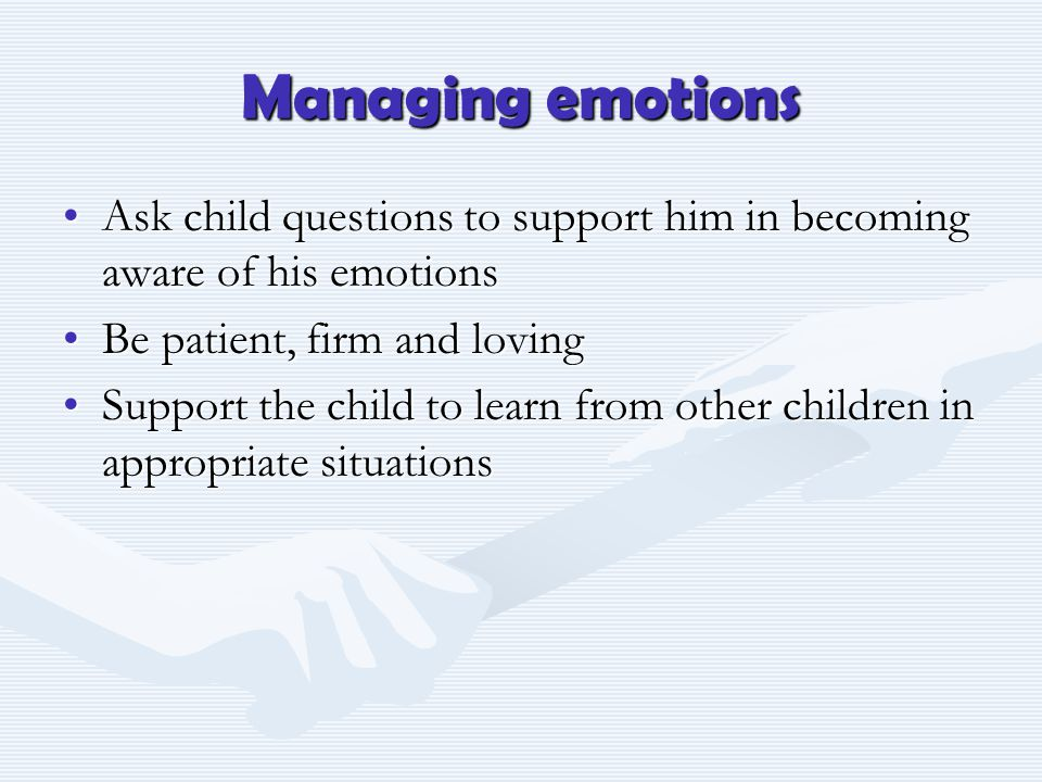 Managing emotions Ask child questions to support him in becoming aware of his emotionsAsk child questions to support him in becoming aware of his emot
