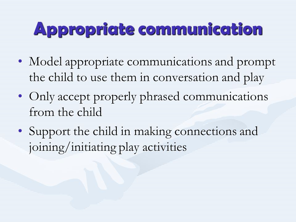 Appropriate communication Model appropriate communications and prompt the child to use them in conversation and playModel appropriate communications and prompt the child to use them in conversation and play Only accept properly phrased communications from the childOnly accept properly phrased communications from the child Support the child in making connections and joining/initiating play activitiesSupport the child in making connections and joining/initiating play activities