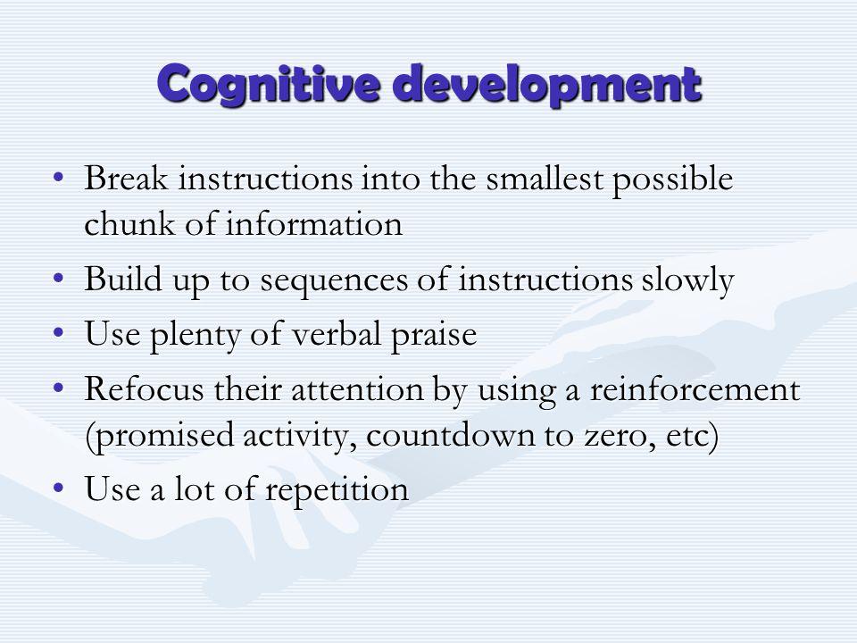 Cognitive development Break instructions into the smallest possible chunk of informationBreak instructions into the smallest possible chunk of informa