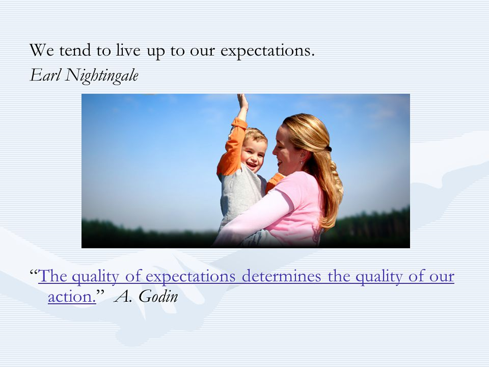 """We tend to live up to our expectations. Earl Nightingale """"The quality of expectations determines the quality of our action."""" A. Godin The quality of e"""