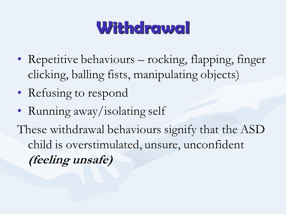 Withdrawal Repetitive behaviours – rocking, flapping, finger clicking, balling fists, manipulating objects)Repetitive behaviours – rocking, flapping, finger clicking, balling fists, manipulating objects) Refusing to respondRefusing to respond Running away/isolating selfRunning away/isolating self These withdrawal behaviours signify that the ASD child is overstimulated, unsure, unconfident (feeling unsafe)