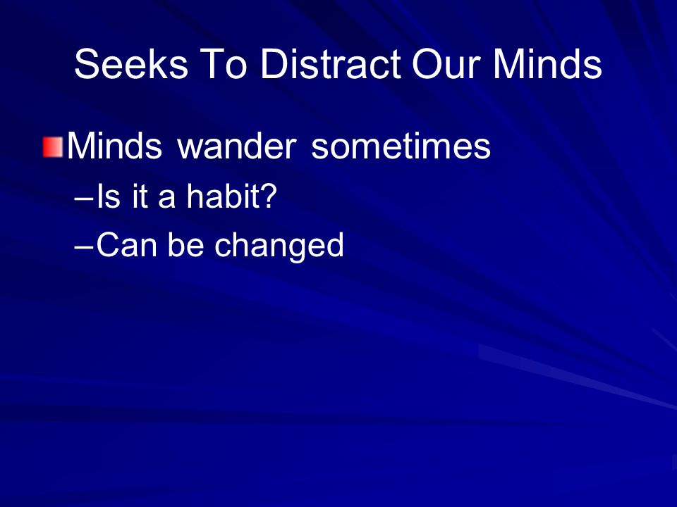 Seeks To Distract Our Minds Minds wander sometimes –Is it a habit –Can be changed