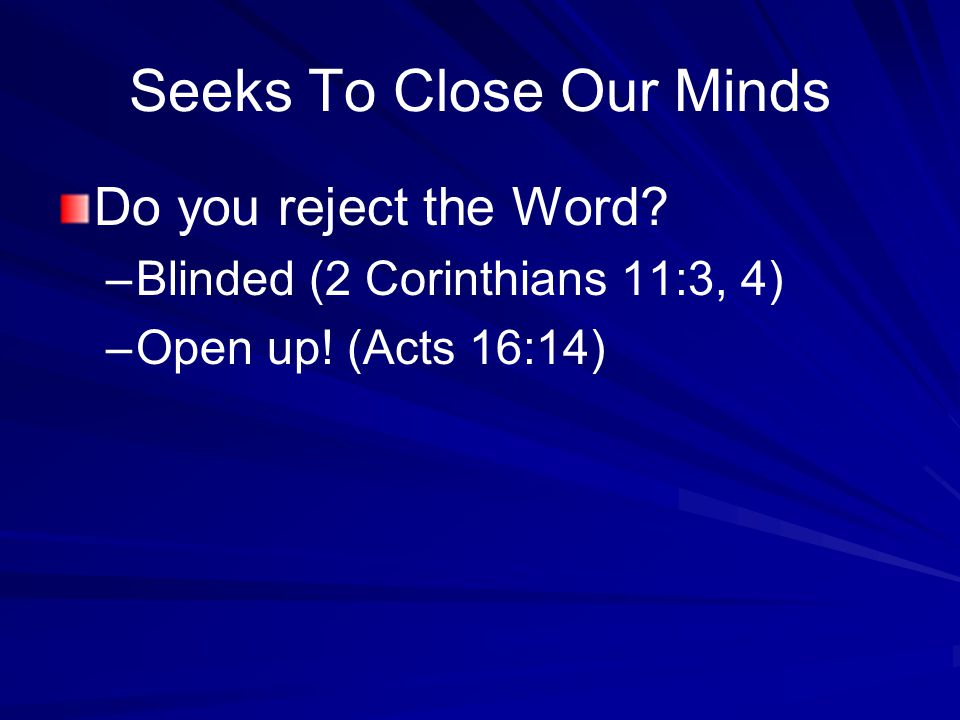 Seeks To Close Our Minds Do you reject the Word. –Blinded (2 Corinthians 11:3, 4) –Open up.
