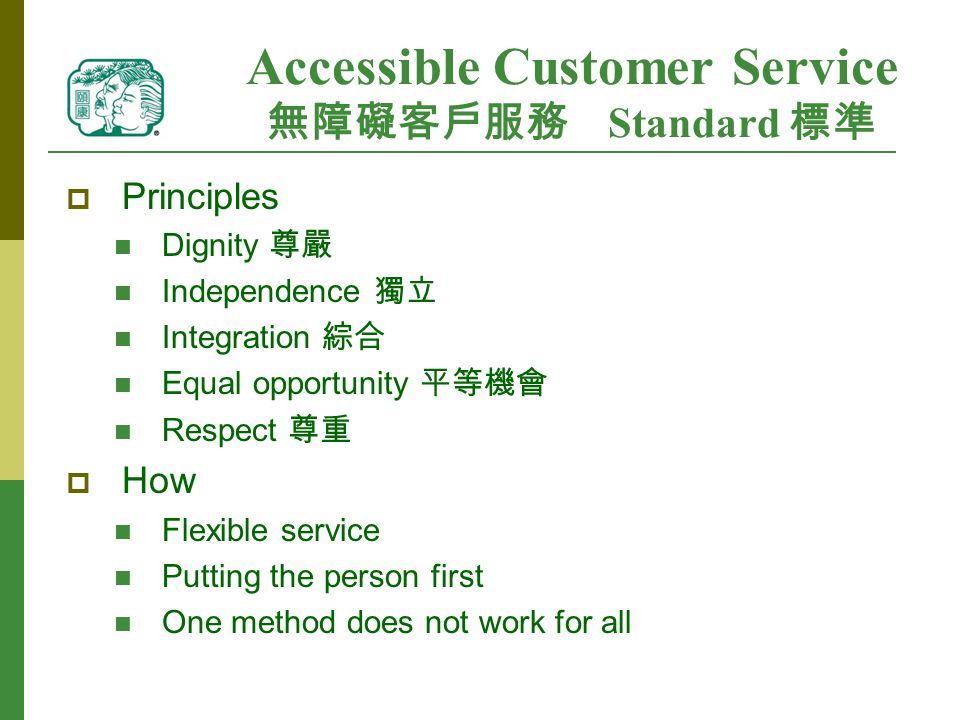 Accessible Customer Service 無障礙客戶服務 Standard 標準  Principles Dignity 尊嚴 Independence 獨立 Integration 綜合 Equal opportunity 平等機會 Respect 尊重  How Flexible service Putting the person first One method does not work for all