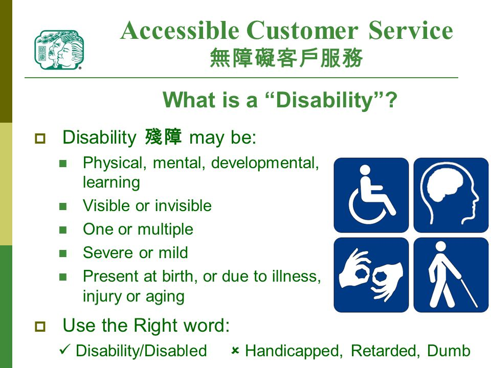 Accessible Customer Service 無障礙客戶服務  Disability 殘障 may be: Physical, mental, developmental, learning Visible or invisible One or multiple Severe or mild Present at birth, or due to illness, injury or aging  Use the Right word: Disability/Disabled  Handicapped, Retarded, Dumb What is a Disability