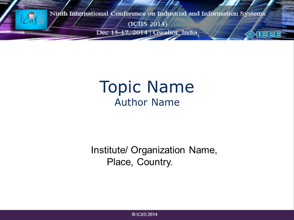 Topic Name Author Name Institute/ Organization Name, Place, Country. © ICIIS 2014
