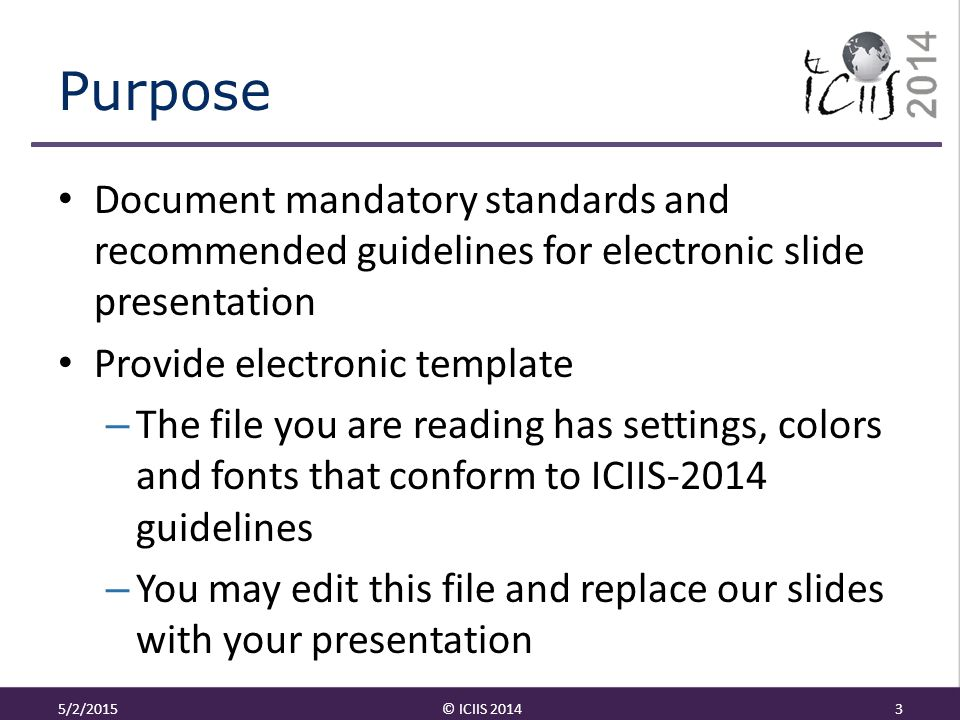 Purpose Document mandatory standards and recommended guidelines for electronic slide presentation Provide electronic template – The file you are reading has settings, colors and fonts that conform to ICIIS-2014 guidelines – You may edit this file and replace our slides with your presentation 5/2/2015© ICIIS 20143