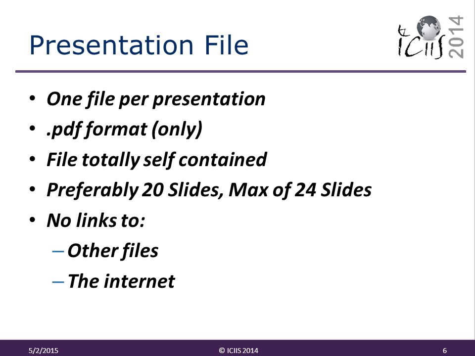 Presentation File One file per presentation.pdf format (only) File totally self contained Preferably 20 Slides, Max of 24 Slides No links to: – Other files – The internet 5/2/2015© ICIIS 20146