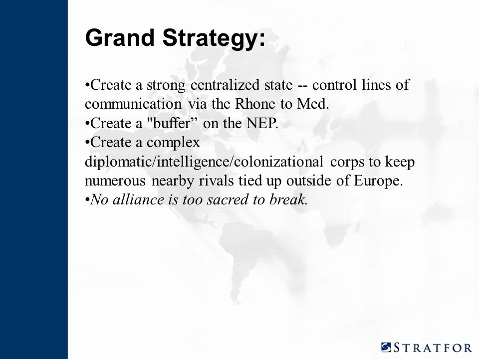 Grand Strategy: Create a strong centralized state -- control lines of communication via the Rhone to Med.