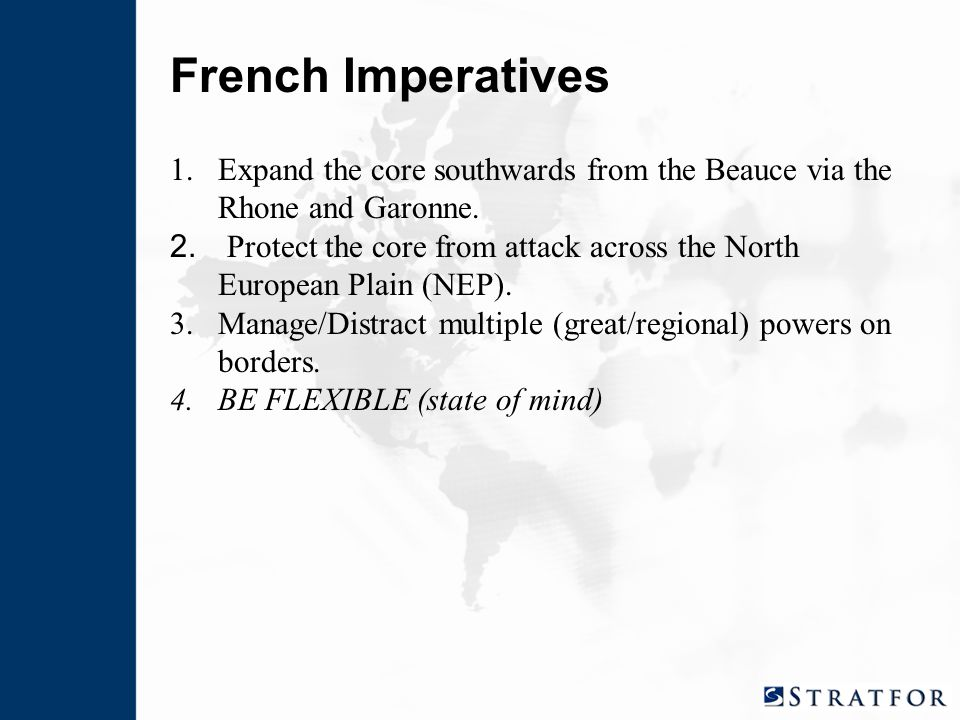 French Imperatives 1.Expand the core southwards from the Beauce via the Rhone and Garonne. 2. Protect the core from attack across the North European P