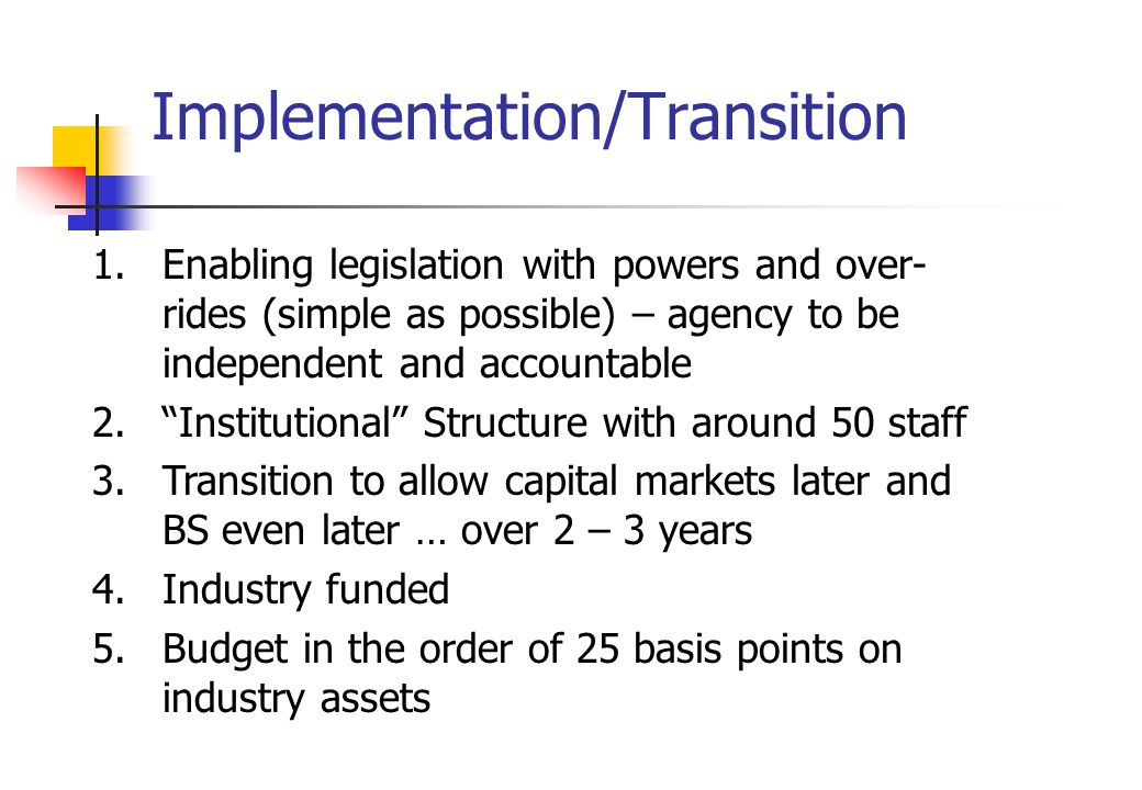 Implementation/Transition 1.Enabling legislation with powers and over- rides (simple as possible) – agency to be independent and accountable 2. Institutional Structure with around 50 staff 3.Transition to allow capital markets later and BS even later … over 2 – 3 years 4.Industry funded 5.Budget in the order of 25 basis points on industry assets