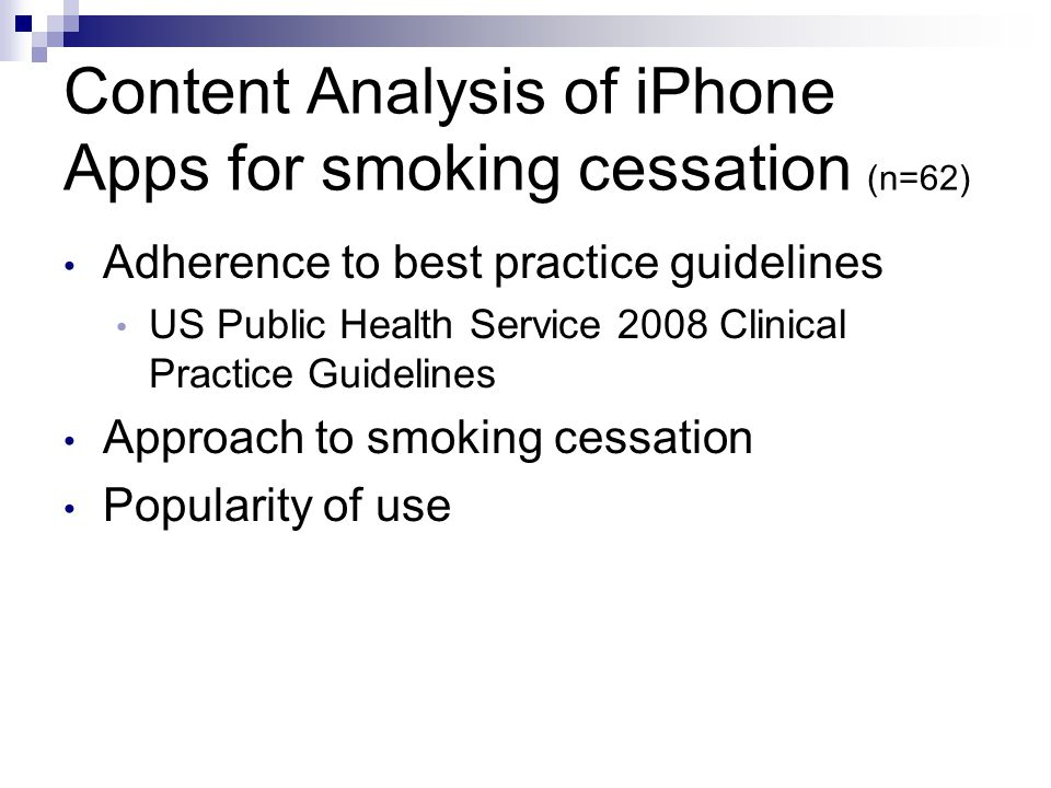 Content Analysis of iPhone Apps for smoking cessation (n=62) Adherence to best practice guidelines US Public Health Service 2008 Clinical Practice Guidelines Approach to smoking cessation Popularity of use