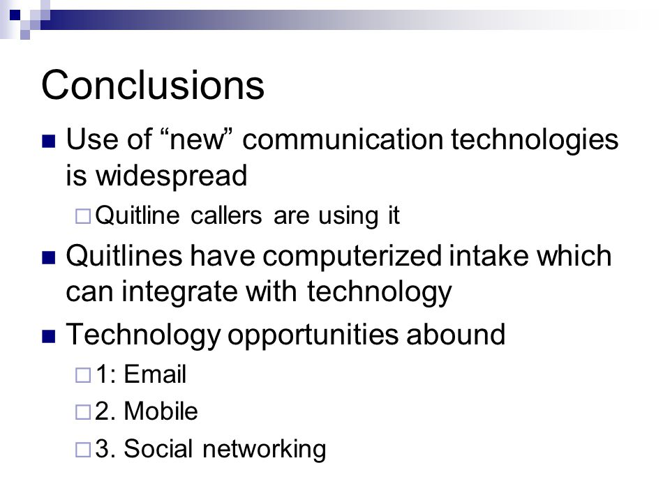 Conclusions Use of new communication technologies is widespread  Quitline callers are using it Quitlines have computerized intake which can integrate with technology Technology opportunities abound  1: Email  2.
