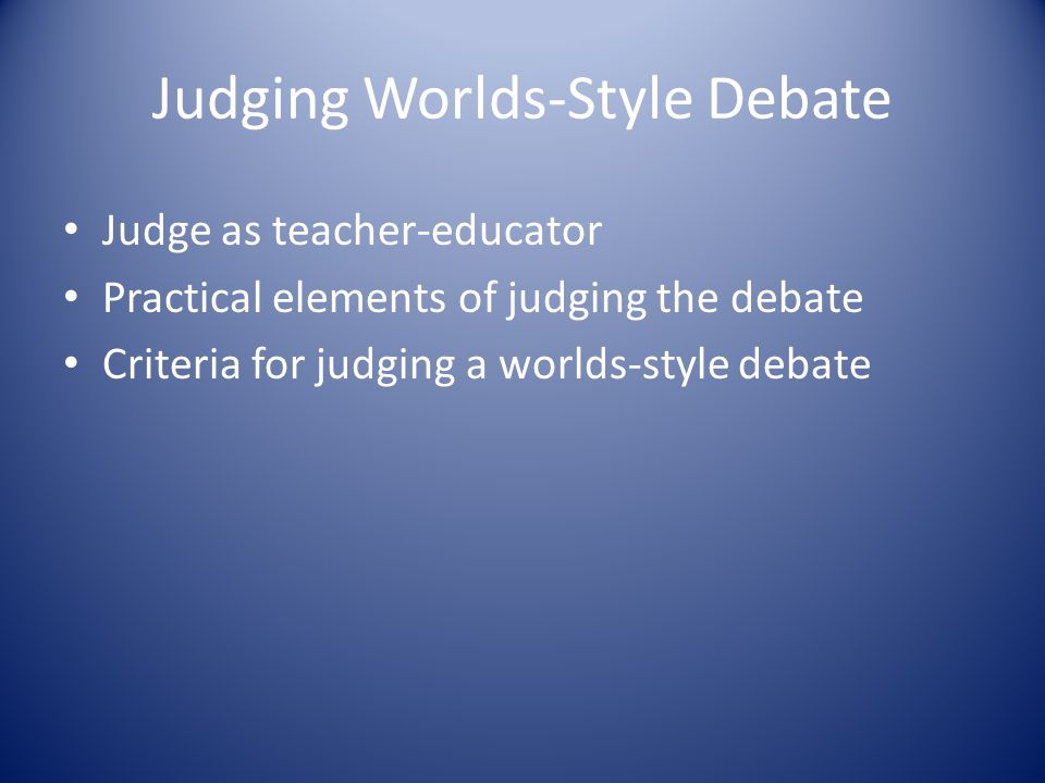 Judging Worlds-Style Debate Judge as teacher-educator Practical elements of judging the debate Criteria for judging a worlds-style debate