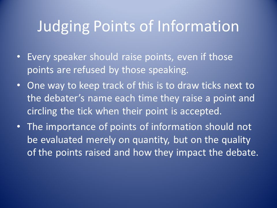 Judging Points of Information Every speaker should raise points, even if those points are refused by those speaking.