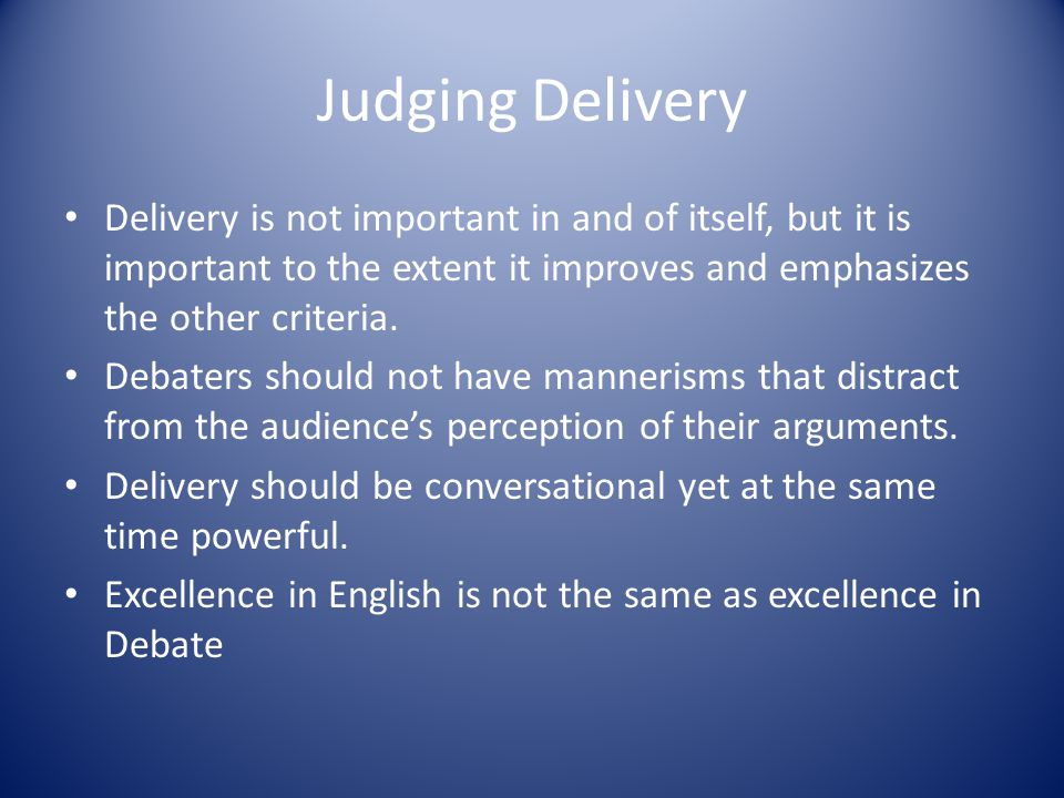 Judging Delivery Delivery is not important in and of itself, but it is important to the extent it improves and emphasizes the other criteria.