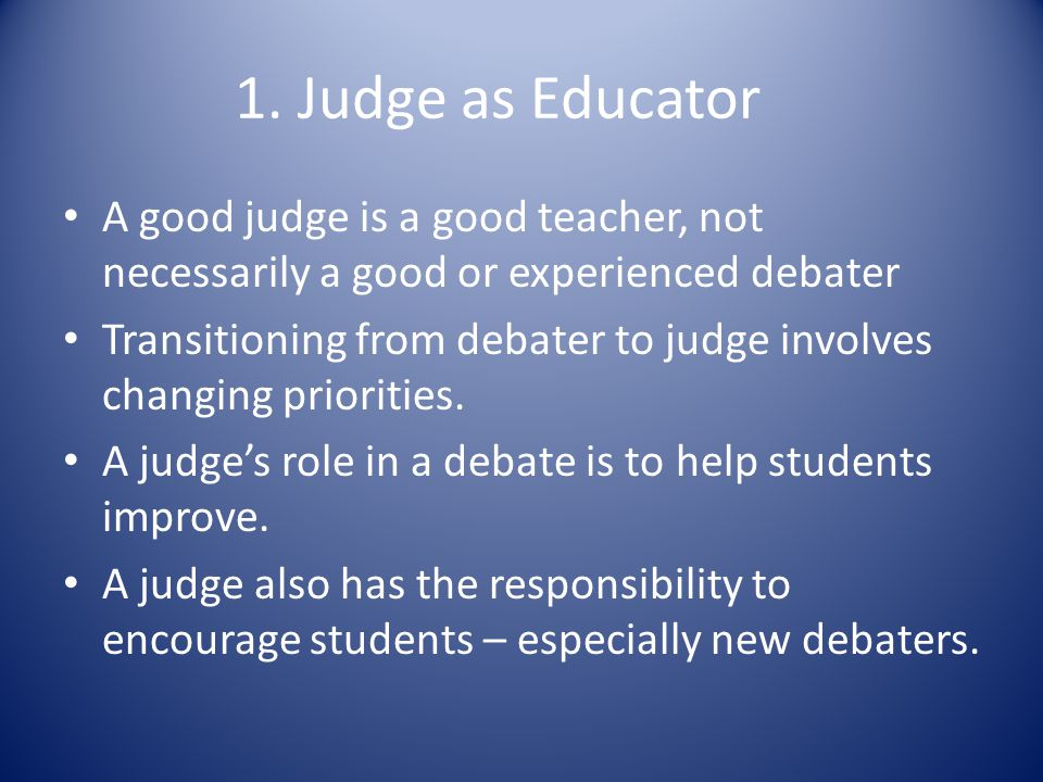 1. Judge as Educator A good judge is a good teacher, not necessarily a good or experienced debater Transitioning from debater to judge involves changi