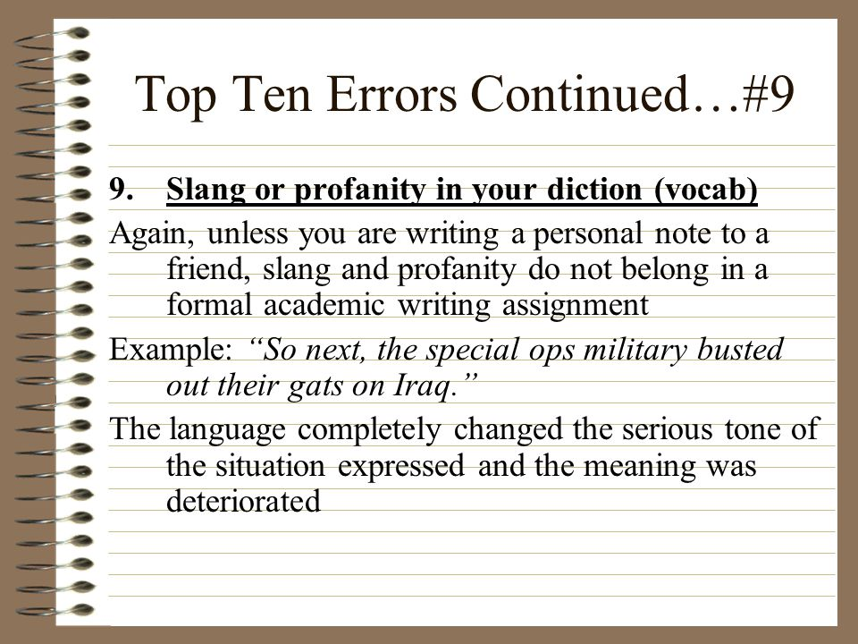 Top Ten Errors Continued…#9 9.Slang or profanity in your diction (vocab) Again, unless you are writing a personal note to a friend, slang and profanit